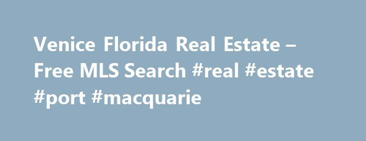 Venice Florida Real Estate – Free MLS Search #real #estate #port #macquarie http://australia.remmont.com/venice-florida-real-estate-free-mls-search-real-estate-port-macquarie/  #venice florida real estate # Relocating? Venice Real Estate Office 1100 Tamiami Trail Venice, FL 34285 Are you thinking of relocating? You owe it to yourself to discover the fabulous Gulf Coast of Southwest Florida. Business, culture and natural beauty all await newcomers to this part of the Gulf Coast. Miles of…