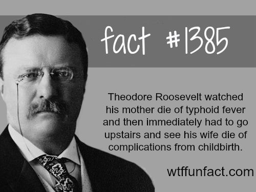 Theodore Roosevelt - people's fact   Theodore's mother and wife died at the same hour.  Theodore got shot during a speech, he finished the speech…  Thats enough to make a man lose his mind.  WTF FUN FACTS HOME / SEE MORE tagged/ people and history FACTS  (source)