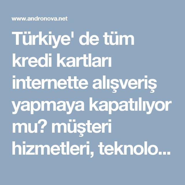 Türkiye' de tüm kredi kartları internette alışveriş yapmaya kapatılıyor mu? müşteri hizmetleri, teknoloji haberleri