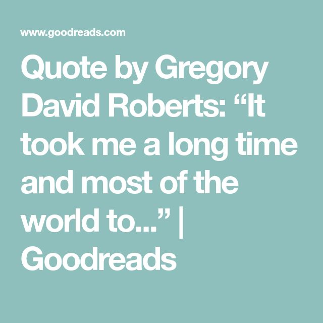 """Quote by Gregory David Roberts: """"It took me a long time and mosHe t of the world to...""""  