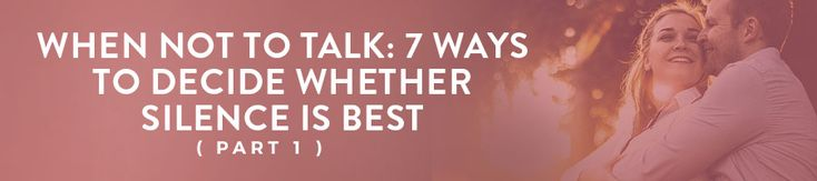 When Not to Talk: 7 Ways to Decide Whether Silence is Best