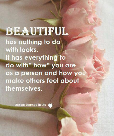 BEAUTIFUL has everything to do with HOW you are as a person and HOW you make others feel about themselves.