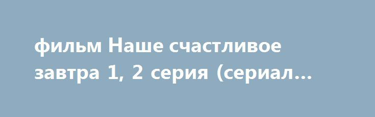 фильм Наше счастливое завтра 1, 2 серия (сериал 2017) http://kinofak.net/publ/drama/film_nashe_schastlivoe_zavtra_1_2_serija_serial_2017_hd_1/5-1-0-5891  Простой, но талантливый парень из небогатой семьи случайно сталкивается с девушкой из другого, как ему кажется, недостижимого мира. Поначалу она для него — недосягаемая высота, он для неё — вечный плебс. Для него эта встреча становится судьбоносной. Он не только влюбляется, но и дает себе слово, что ради неё добьётся в жизни всего: он…