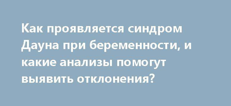 Как проявляется синдром Дауна при беременности, и какие анализы помогут выявить отклонения? http://budymamoi.ru/health/bolezni/sindrom-dauna-pri-beremennosti.html