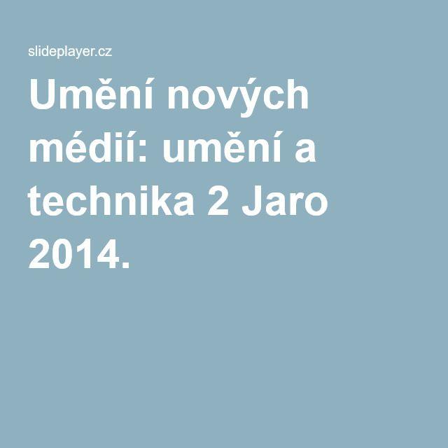 Umění nových médií: umění a technika 2 Jaro 2014.