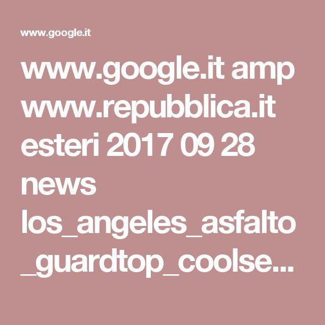 www.google.it amp www.repubblica.it esteri 2017 09 28 news los_angeles_asfalto_guardtop_coolseal_california_eric_garcetti_temperatura_cambiamento_climatico-176727355 amp