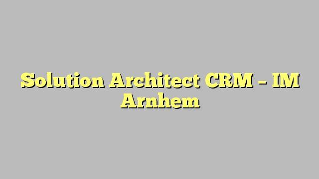 Solution Architect CRM - IM Arnhem