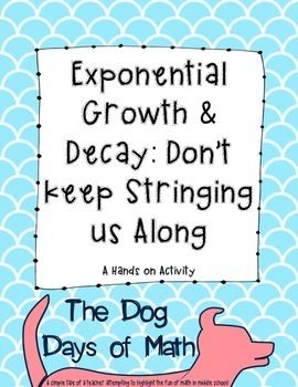 Students will get to experience a hands on activity demonstrating exponential growth and decay. Students will model the activity with string, graph, write equations, and answer discussion questions.In this activity, students will use a 16 inch piece of string to model both exponential growth functions and decay functions.