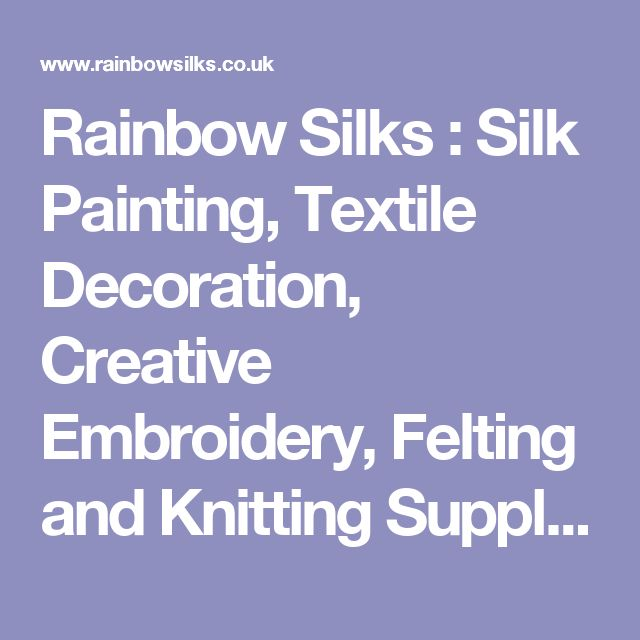 Rainbow Silks : Silk Painting, Textile Decoration, Creative Embroidery, Felting and Knitting Supplies