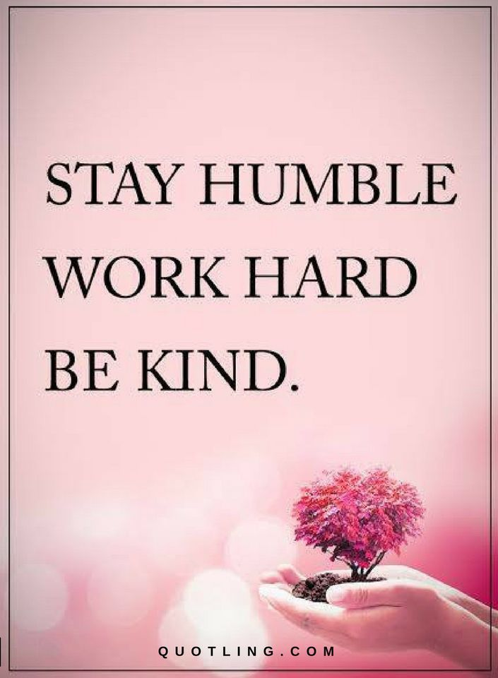 Quotes about Humility and Kindness Stay Humble Work hard. Be Kind.