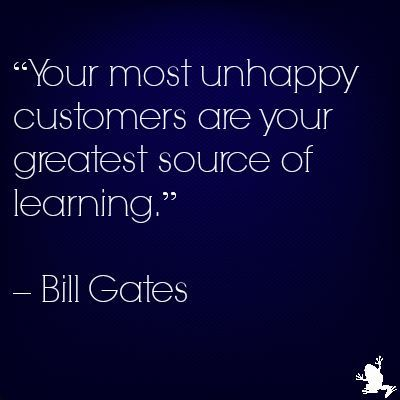 Your most unhappy customers are your greatest source of learning.