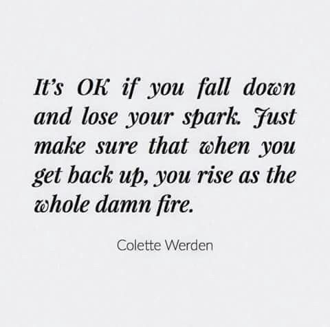 It's okay if you fall down and lose your spark. Just make sure that when you get back up, you rise as the whole damn fire. - colette werden