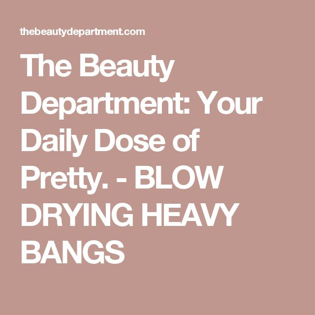 The Beauty Department: Your Daily Dose of Pretty. -   BLOW DRYING HEAVY BANGS