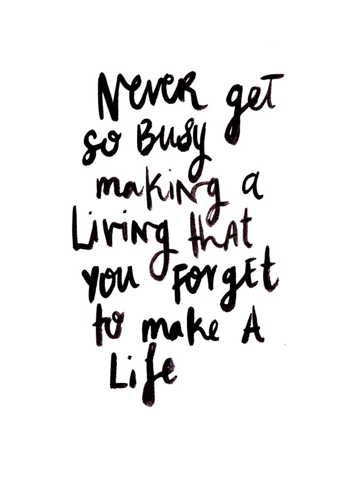 never get so busy making a life that you forget to make a life