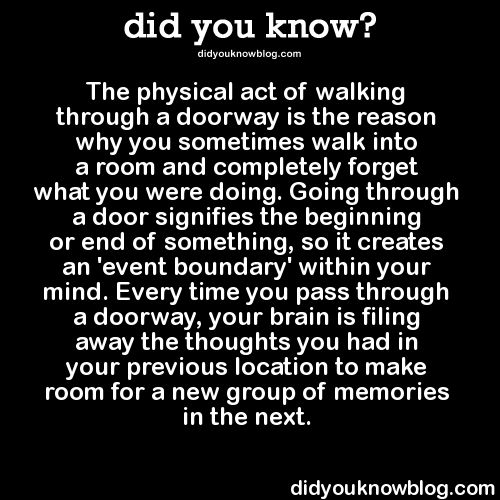 did-you-kno:  The physical act of walking through a doorway is the reason why you sometimes walk into a room and completely forget what you were doing. Going through a door signifies the beginning or end of something, so it creates an 'event boundary' within your mind. Every time you pass through a doorway, your brain is filing away the thoughts you had in your previous location to make room for a new group of memories in the next.   Source