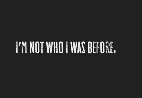 I'm not who I was before.