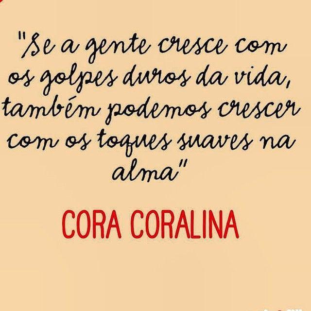 """""""Se a gente cresce com os golpes duros da vida, também podemos crescer com os toques suaves na alma."""" - Cora Coralina"""