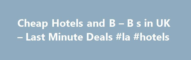 Cheap Hotels and B – B s in UK – Last Minute Deals #la #hotels http://hotels.remmont.com/cheap-hotels-and-b-b-s-in-uk-last-minute-deals-la-hotels/  #motel uk # Cheap Accommodation UK Cheapest Deals and Last Minute offers for inexpensive Hotels, B B's, Motels, Apartments, Hostels, and more. Cheaphotels4uk.com is one of the biggest hotel reservation portals that offers over 14,000 hotels in the UK. Secure online reservations, ranging from cheap hostels and motels, cosy b b's, family apartments…