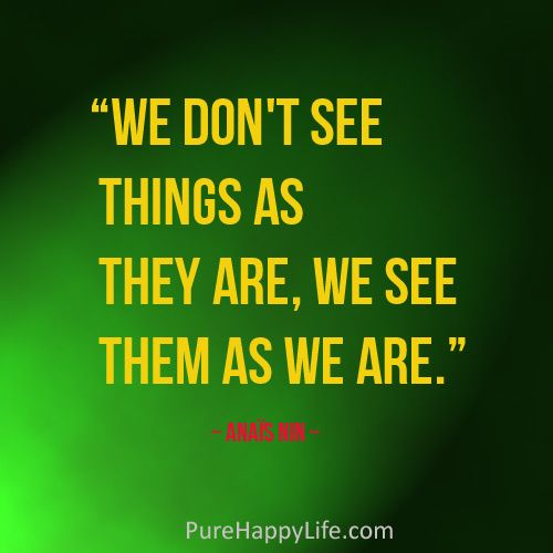 Life Quote: We don't see things as they are, we see them as we are.