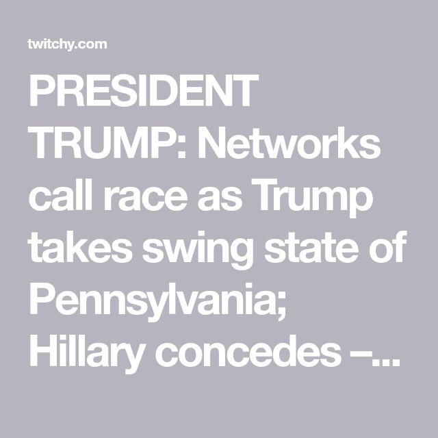 PRESIDENT TRUMP: Networks call race as Trump takes swing state of Pennsylvania; Hillary concedes – twitchy.com