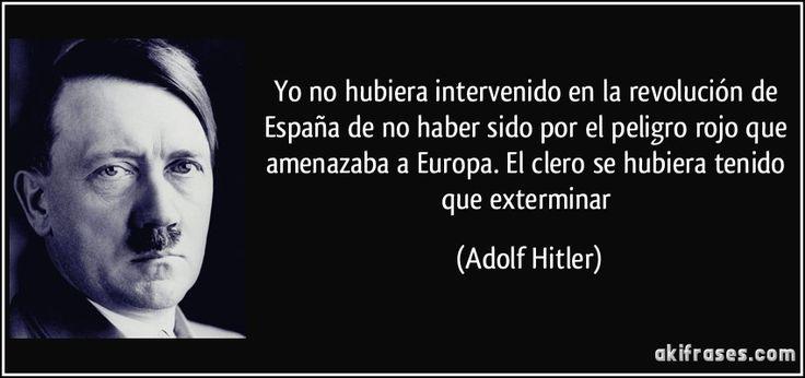 Yo no hubiera intervenido en la revolución de España de no haber sido por el peligro rojo que amenazaba a Europa. El clero se hubiera tenido que exterminar (Adolf Hitler)