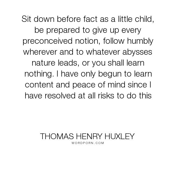 """Thomas Henry Huxley - """"Sit down before fact as a little child, be prepared to give up every preconceived..."""". inspirational, science, peace, facts, learning, nature, risk, humble, abyss, peace-of-mind, preparation, open-minded, preconceptions"""