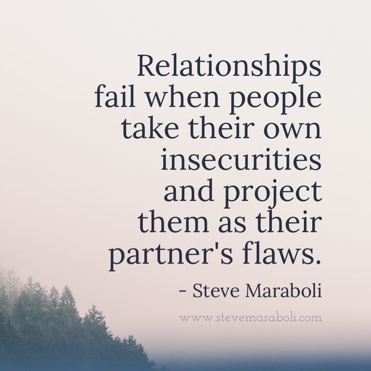 Relationships fail when people take their own insecurities and project them as their partners' flaws. - Steve Maraboli