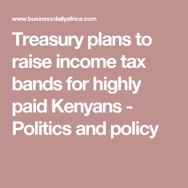Treasury plans to raise income tax bands for highly paid Kenyans - Politics and policy