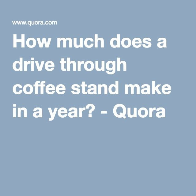 How much does a drive through coffee stand make in a year? - Quora