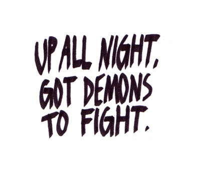 up all night, got demons to fight. Want this down the center of my back