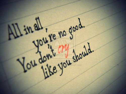 """""""All in all, you're no good. You don't cry like you should."""" - Breaking Benjamin"""