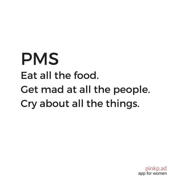 PMS. Eat all the food. Get mad at all the people. Cry about all the things. Pretty much sums it up!