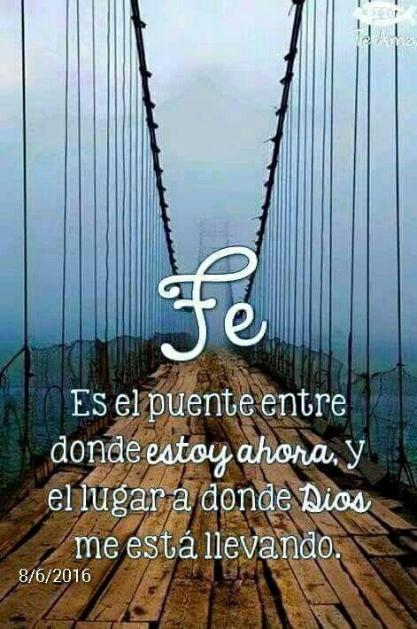 fe: es el puente entre donde estoy ahora y el lugar a donde DIOS me está llevando