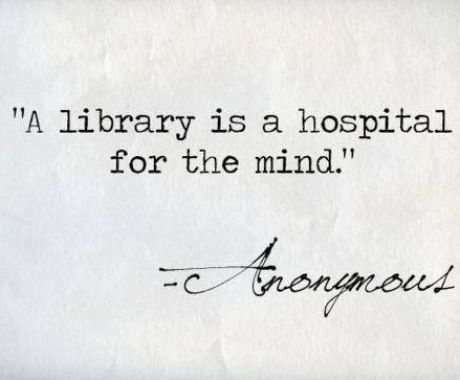 """""""A library is a hospital for the mind."""" - Anonymous"""