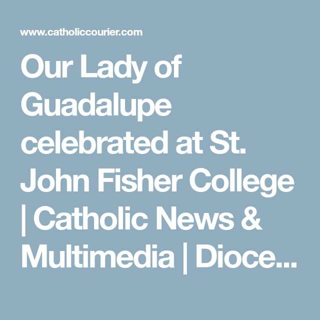 Our Lady of Guadalupe celebrated at St. John Fisher College | Catholic News & Multimedia | Diocese of Rochester - Catholic Courier  #PatronSaintNews  #Saints