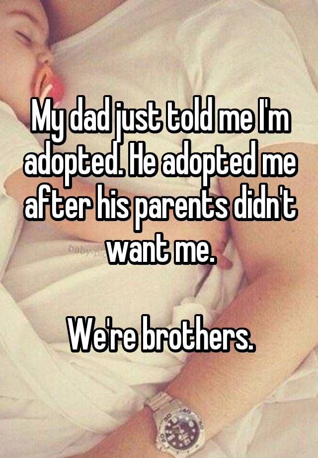 """My dad just told me I'm adopted. He adopted me after his parents didn't want me.  We're brothers."""