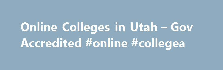 Online Colleges in Utah – Gov Accredited #online #collegea http://dallas.remmont.com/online-colleges-in-utah-gov-accredited-online-collegea/  # Government Accredited Online Colleges in Utah The University of Utah offers online degree programs in 34 colleges within the state. Utah s Electronic High School allows students to improve their grades or enroll dually in advanced placement college courses prior to graduation. Half of the students, who enroll in four year online degree programs in…