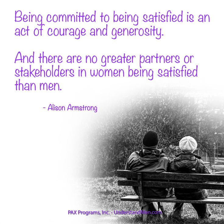 """""""Being committed to being satisfied is an act of courage and generosity. And there are no greater partners or stakeholders in women being satisfied than men.""""  --Alison Armstrong"""