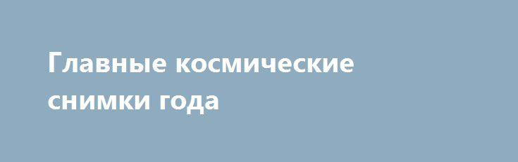 Главные космические снимки года http://rusdozor.ru/2017/01/10/glavnye-kosmicheskie-snimki-goda/  2016 год оказался богатым на астрономические открытия. Межпланетные станции посетили Юпитер, Сатурн и другие небесные тела, подарив жителям Земли великолепные снимки планет Солнечной системы. Теперь можно разглядеть во всех подробностях необъяснимые атмосферные феномены, гигантские полярные сияния и метановые океаны. «Лента.ру» ...