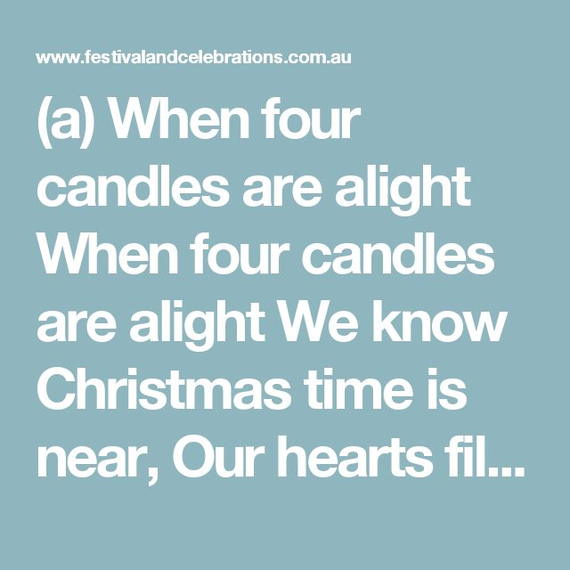 (a) When four candles are alight  When four candles are alight We know Christmas time is near, Our hearts fill with sheer delight As they flicker bright and clear.  By Resi Schwarzbauer ©