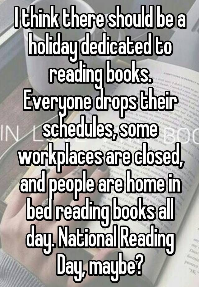 I think there should be a holiday dedicated to reading books. Everyone drops their schedules, some workplaces are closed, and people are home in bed reading books all day. National Reading Day, maybe?