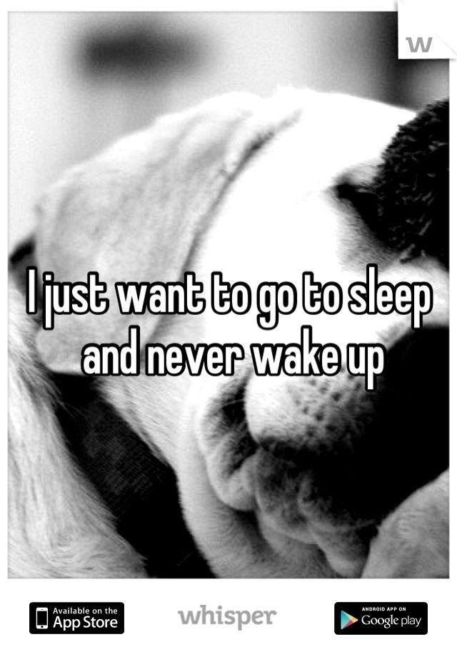 I just want to go to sleep   and never wake up