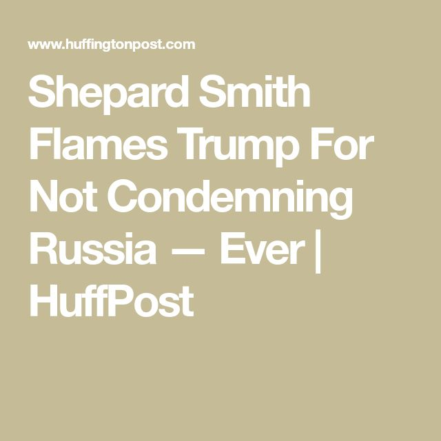 Shepard Smith Flames Trump For Not Condemning Russia — Ever | HuffPost