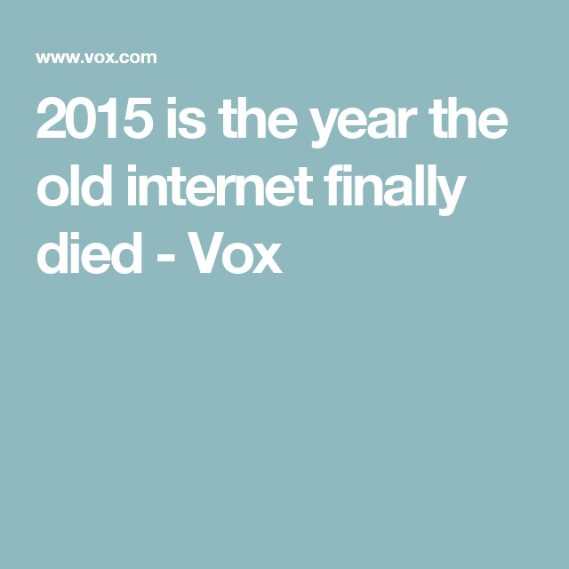 2015 is the year the old internet finally died - Vox