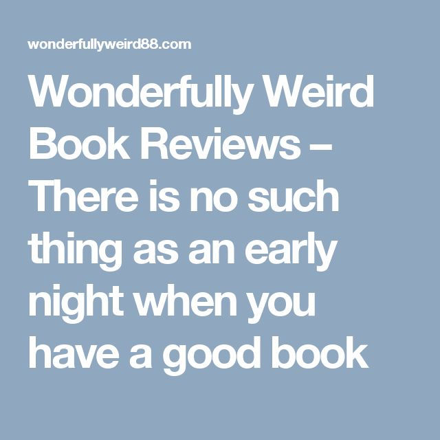Wonderfully Weird Book Reviews – There is no such thing as an early night when you have a good book