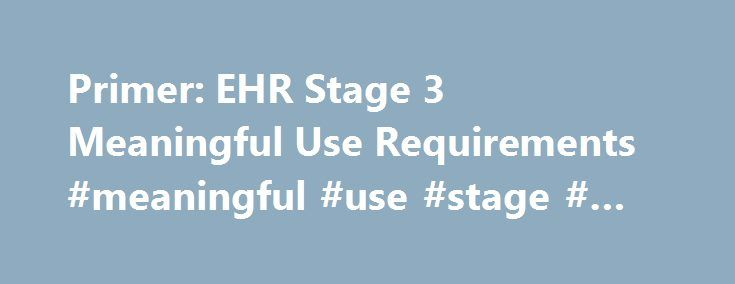 Primer: EHR Stage 3 Meaningful Use Requirements #meaningful #use #stage # #final #rule http://canada.nef2.com/primer-ehr-stage-3-meaningful-use-requirements-meaningful-use-stage-final-rule/  # Thank You! October 28, 2015 Primer: EHR Stage 3 Meaningful Use Requirements Tara O'Neill Hayes Introduction On October 6, 2015, the Centers for Medicare and Medicaid (CMS) published its final rule on Stage 3 of the Meaningful Use Requirements for the Electronic Health Record Incentive Program.[1] This…