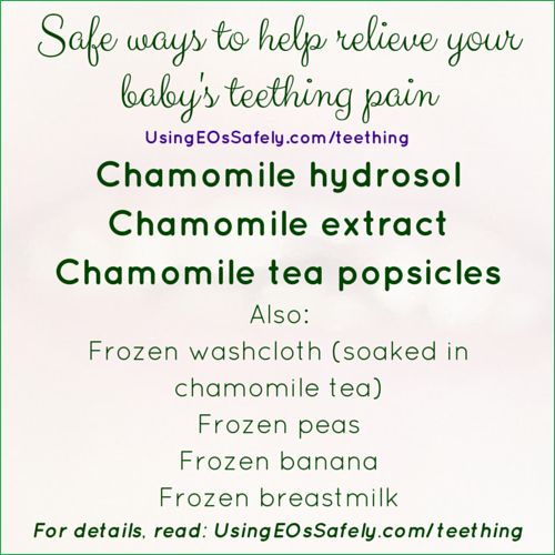 Safe ways to help relieve your baby's teething pain Chamomile hydrosol Chamomile extract Chamomile tea popsicles Also: Frozen washcloth (soaked in chamomile tea) Frozen peas Frozen banana Frozen breastmilk http://www.usingeossafely.com/teething
