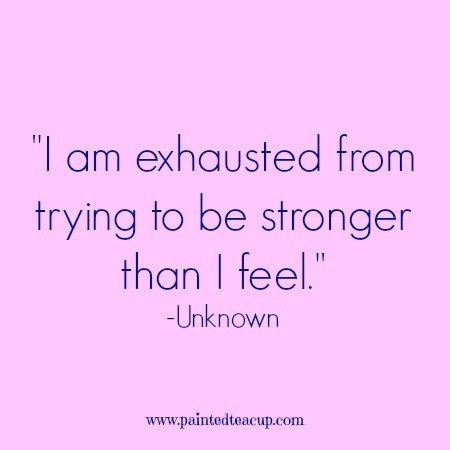 I am exhausted from trying to be stronger than I feel. -Unknown