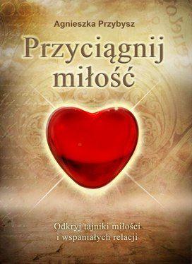 Milosc Ksiazka Przyciagnij Milosc coaching relacji - autor Agnieszka Przybysz Nowe wydanie http://PrzyciagnijMilosc.pl