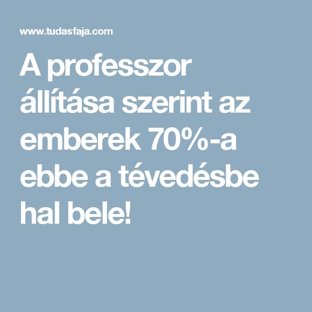 A professzor állítása szerint az emberek 70%-a ebbe a tévedésbe hal bele!